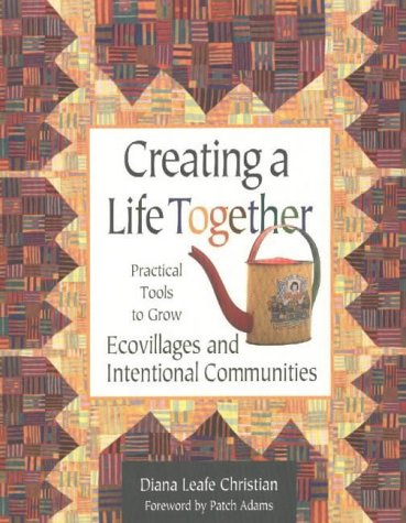 Creating a Life Together: Practical Tools to Grow Ecovillages and Intentional Communities: ...