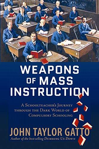 Weapons of Mass Instruction A Schoolteacher's Journey: Gatto, John Taylor