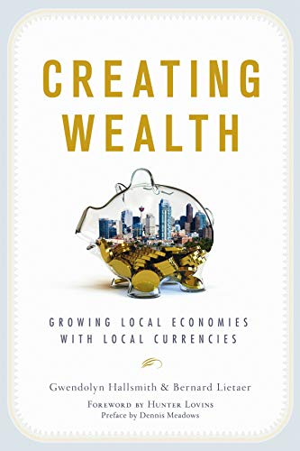 Creating Wealth: Growing Local Economies with Local: Hallsmith, Gwendolyn, Lietaer,