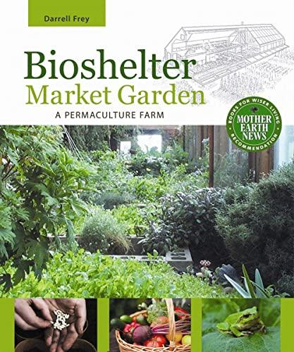 Bioshelter Market Garden: A Permaculture Farm: Frey, Darrell