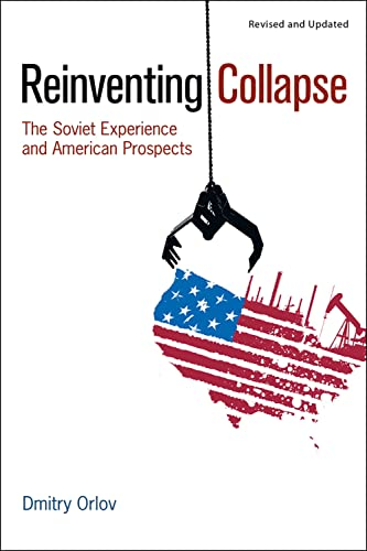 Reinventing Collapse: The Soviet Experience and American Prospects: Dmitry Orlov
