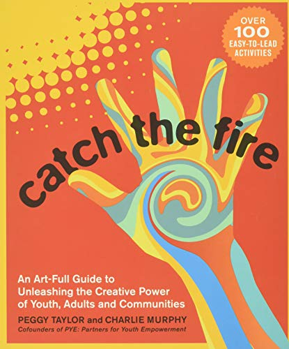 9780865717572: Catch the Fire: An Art-full Guide to Unleashing the Creative Power of Youth, Adults and Communities