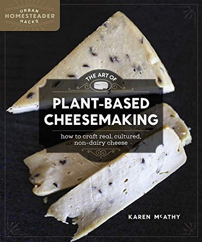 The Art Of Plant Based Cheesemaking: How To Craft Real, Cultured, Non Dairy Cheese