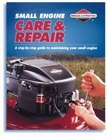 Small Engine Care & Repair: A Step-By-Step Guide to Maintaining Your Small Engine