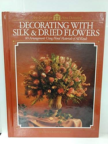 9780865733619: Decorating with Silk & Dried Flowers: 80 Arrangements Using Floral Materials of All Kinds