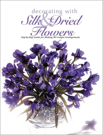 9780865733626: Decorating With Silk & Dried Flowers : 80 Arrangements Using Floral Materials of All Kinds (Arts & Crafts for Home Decorating Series)