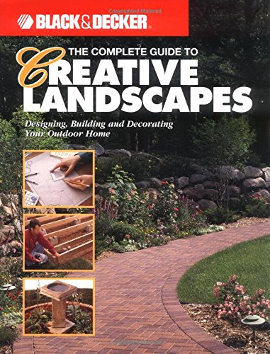 9780865735798: The Complete Guide to Creative Landscapes : Designing, Building, and Decorating Your Outdoor Home (Black & Decker Home Improvement Library)