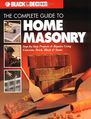 The Complete Guide to Home Masonry: Step-by-Step Projects & Repairs Using Concrete, Brick, Block ...