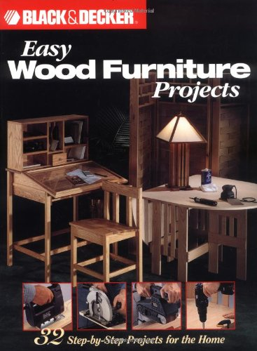 Black & Decker Easy Wood Furniture Projects: 32 Step By Step Projects For The Home