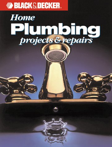 Home Plumbing Projects and Repairs (Black and Decker Home Improvement Library)