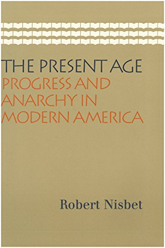 The Present Age: Progress and Anarchy in Modern America: Robert Nisbet
