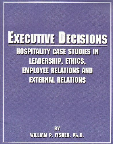 Executive Decisions: Hospitality Case Studies in Leadership, Ethics, Employee Relations, and ...