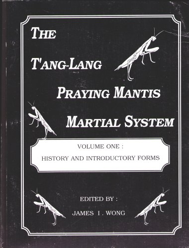 The T'ang-Lang Praying Mantis Martial System Volume One: History and Introductory Forms
