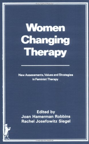 Women Changing Therapy New Assessments, Values, and Strategies in Feminist Therapy