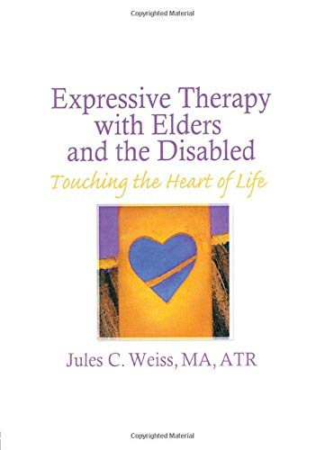 Expressive Therapy With Elders and the Disabled: Touching the Heart of Life: Weiss, Jules C