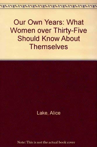 Our Own Years: What Women over Thirty-Five Should Know About Themselves: Lake, Alice