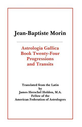 Astrologia Gallica Book 24: Progressions and Transits: Morin, Jean-Baptiste; M.A.,