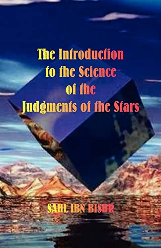 The Introduction to the Science of the Judgment of the Stars: Sahl Ibn Bishr - Translated by James ...