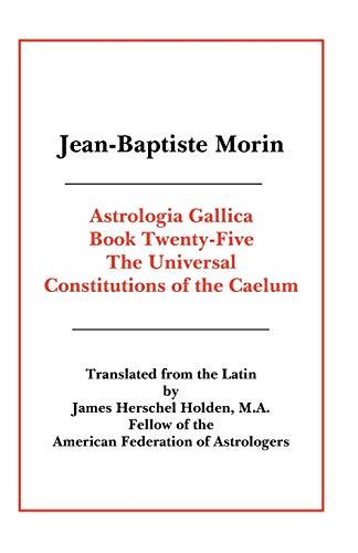 Astrologia Gallica Book 25: The Universal Constitutions: Morin, Jean-Baptiste; M.A.,