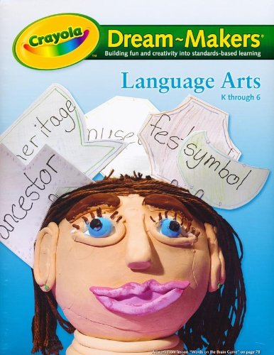 Crayola Dream-Makers, Building Fun and Creativity Into Standards-Based Learning: Language Arts K ...