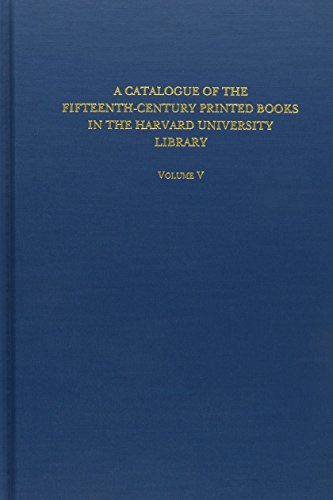 Catalogue of the Fifteenth-Century Printed Books in the Harvard University Library: Volume V - A ...