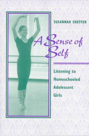 A Sense of Self: Listening to Homeschooled Adolescent Girls (0867094052) by Susannah Sheffer