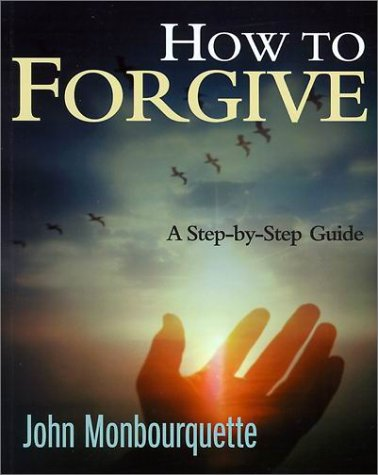 How to Forgive: A Step-By-Step Guide: John Monbourquette