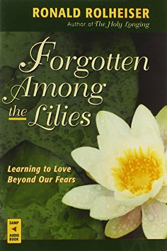 Forgotten Among the Lilies: Learning to Love Beyond Our Fears: Rolheiser, Ronald