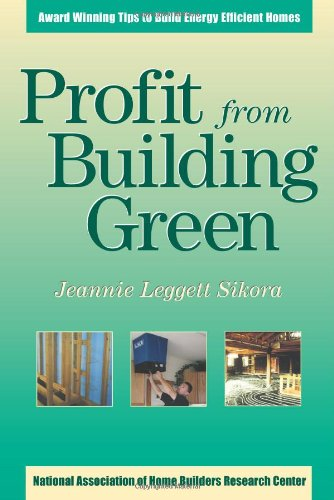 Profit from Building Green: Award Winning Tips to Build Energy Efficient Homes: Jeannie Leggett ...