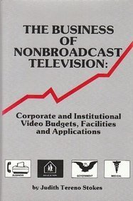 Business of Nonbroadcast Television: Corporate and Institutional: Stokes, Judith Tereno