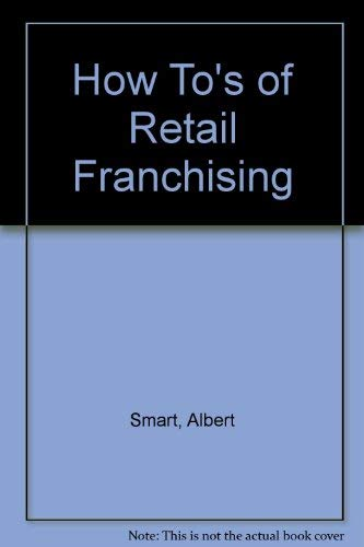 How To's of Retail Franchising (Retailing for profit series): Smart, Albert