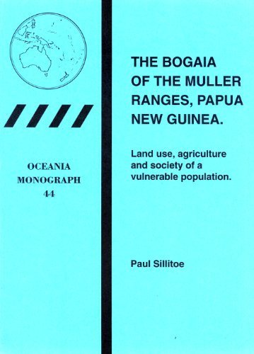 The Bogaia of the Muller Ranges, Papua New Guinea: Land Use, Agriculture and Society of a ...