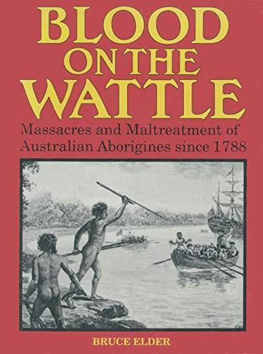 BLOOD ON THE WATTLE Massacres and Maltreatment of Australian Aborigines Since 1788: Elder, Bruce