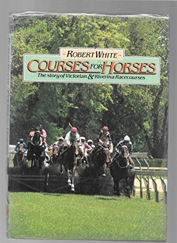 COURSES FOR HORSES; THE STORY OF VICTORIAN AND RIVERINA RACECOURSES: White, Robert