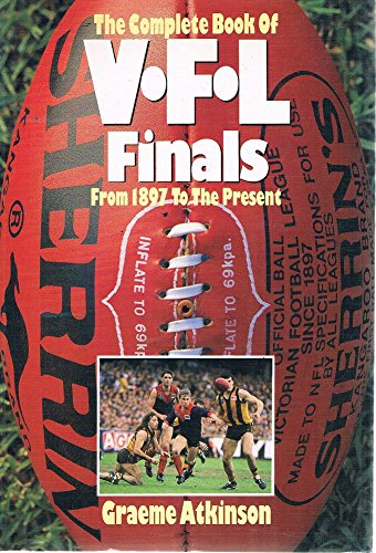 The Complete Book of Victoria Football League Finals: From 1897 to the Present: Atkinson, Graeme