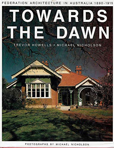 Towards the Dawn: Federation Architecture in Australia, 1890-1915: Howells, Trevor; Nicholson, ...