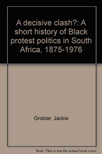 A Decisive Clash? a Short History of Black Protest Politics in South Africa 1875-1976: Grobler, ...