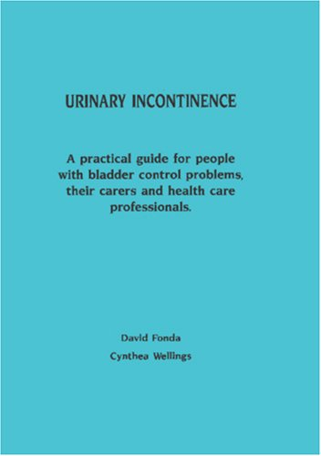 URINARY INCONTINENCE: A PRACTICAL GUIDE FOR PEOPLE WITH BLADDER CONTROL PROBLEMS, THEIR CARERS AN...