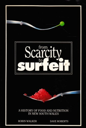 From Scarcity to Surfeit: A History of Food and Nutrition in New South Wales: Walker, Robin, ...