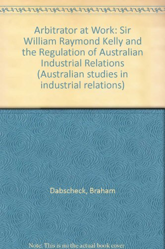 9780868611198: Arbitrator at Work: Sir William Raymond Kelly and the Regulation of Australian Industrial Relations (Australian studies in industrial relations)
