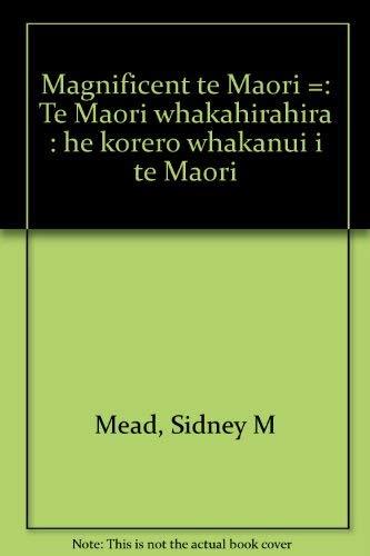 Magnificent Te Maori. te Maori Whakahirahira: Mead,Hirini Moko.