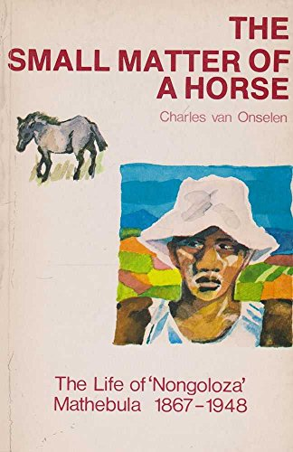 "The Small Matter of a Horse: The Life of ""Nongoloza"" Mathebula 1867-1948: Van Onselen, ..."