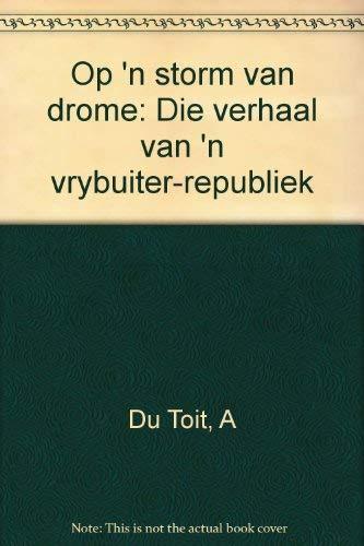 Op 'n Storm Van Drome: Die Verhaal Van 'n Vrybuiter-Republiek: Du Toit, A.