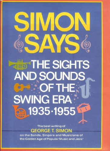 Simon Says The Sights and Sounds of the Swing Era 1935-1955: Simon, George T.
