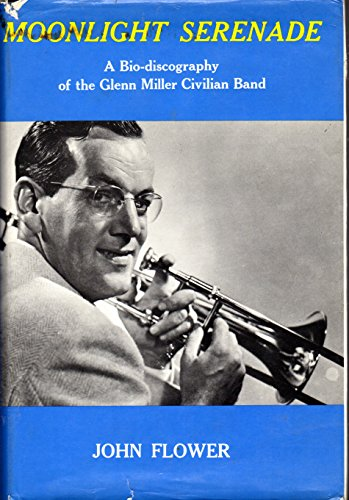 Moonlight Serenade; A Bio-discography of the Glenn Miller Civilian Band: Flower, John