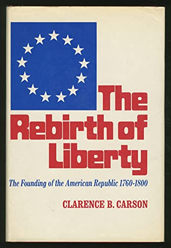 The Rebirth of Liberty: The Founding of the American Republic, 1760-1800: Carson, Clarence Buford