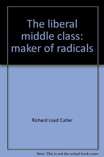 The Liberal Middle Class: Maker of Radicals: Cutler, Richard L.