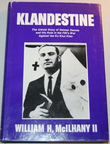 KLANDESTINE, THE UNTOLD STORY OF DELMAR DENNIS AND HIS ROLE IN THE FBI'S WAR AGAINST THE KU KLUX ...
