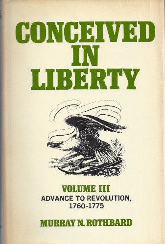 Advance to Revolution, 1760-1775 (Conceived in Liberty, Vol. 3): Rothbard, Murray Newton