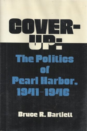 Cover-Up: The Politics of Pearl Harbor, 1941-1946: Bartlett, Bruce R.